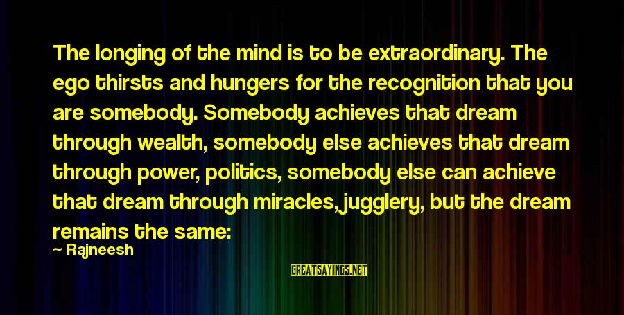 Somebody Else Sayings By Rajneesh: The longing of the mind is to be extraordinary. The ego thirsts and hungers for