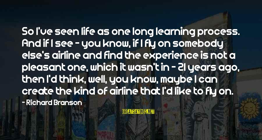 Somebody Else Sayings By Richard Branson: So I've seen life as one long learning process. And if I see - you