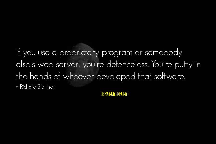 Somebody Else Sayings By Richard Stallman: If you use a proprietary program or somebody else's web server, you're defenceless. You're putty