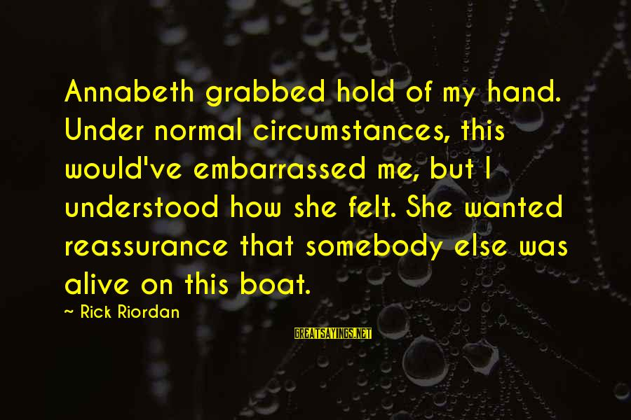 Somebody Else Sayings By Rick Riordan: Annabeth grabbed hold of my hand. Under normal circumstances, this would've embarrassed me, but I