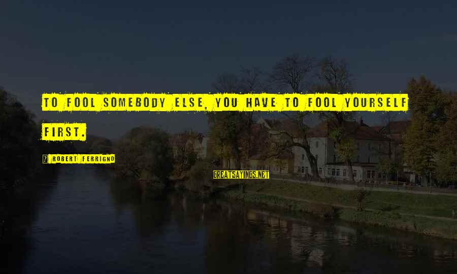 Somebody Else Sayings By Robert Ferrigno: To fool somebody else, you have to fool yourself first.