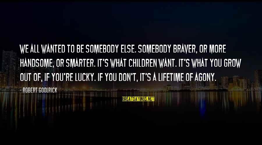 Somebody Else Sayings By Robert Goolrick: We all wanted to be somebody else. Somebody braver, or more handsome, or smarter. It's