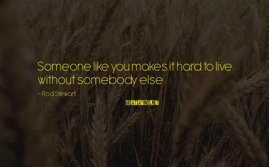 Somebody Else Sayings By Rod Stewart: Someone like you makes it hard to live without somebody else