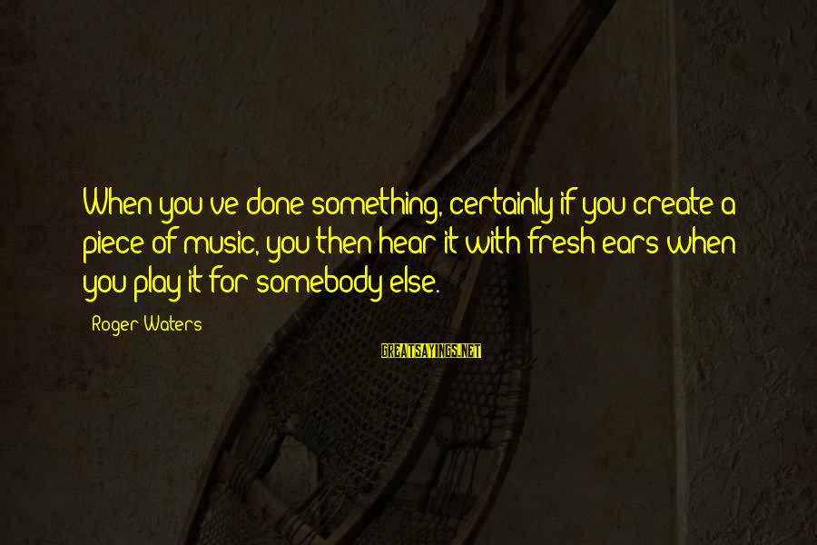 Somebody Else Sayings By Roger Waters: When you've done something, certainly if you create a piece of music, you then hear