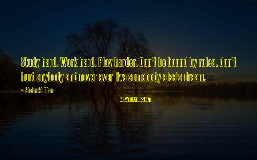Somebody Else Sayings By Shahrukh Khan: Study hard. Work hard. Play harder. Don't be bound by rules, don't hurt anybody and