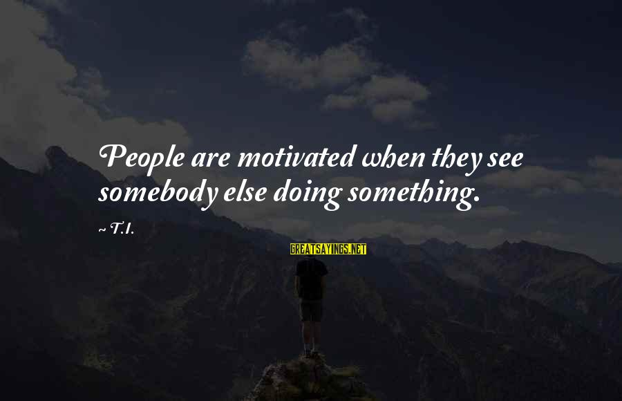 Somebody Else Sayings By T.I.: People are motivated when they see somebody else doing something.