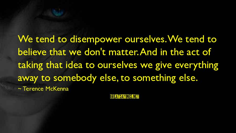 Somebody Else Sayings By Terence McKenna: We tend to disempower ourselves. We tend to believe that we don't matter. And in