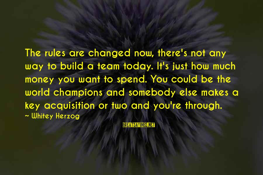 Somebody Else Sayings By Whitey Herzog: The rules are changed now, there's not any way to build a team today. It's