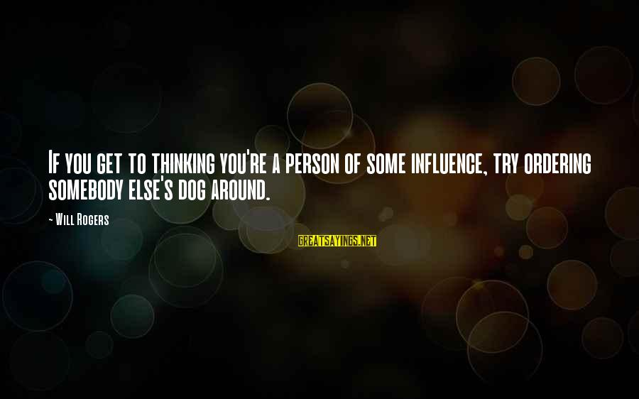 Somebody Else Sayings By Will Rogers: If you get to thinking you're a person of some influence, try ordering somebody else's
