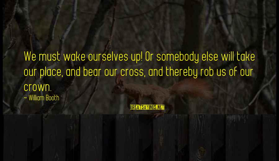 Somebody Else Sayings By William Booth: We must wake ourselves up! Or somebody else will take our place, and bear our