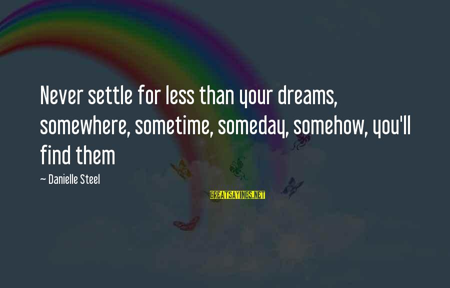 Someday Somewhere Somehow Sayings By Danielle Steel: Never settle for less than your dreams, somewhere, sometime, someday, somehow, you'll find them