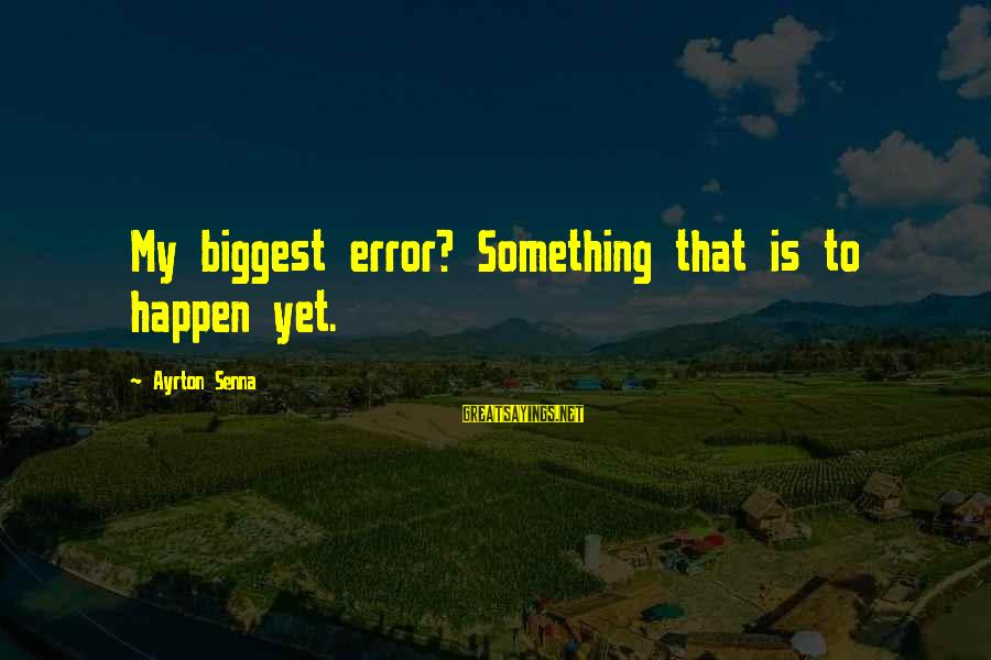 Someon Sayings By Ayrton Senna: My biggest error? Something that is to happen yet.