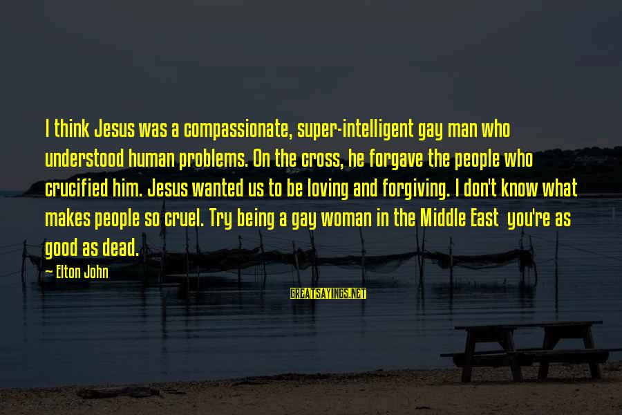 Someon Sayings By Elton John: I think Jesus was a compassionate, super-intelligent gay man who understood human problems. On the