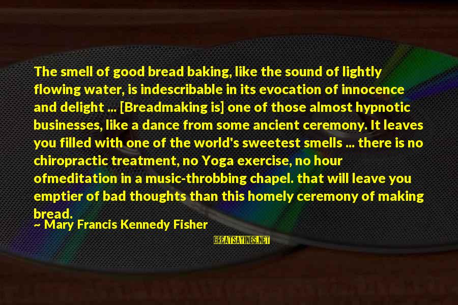 Someon Sayings By Mary Francis Kennedy Fisher: The smell of good bread baking, like the sound of lightly flowing water, is indescribable