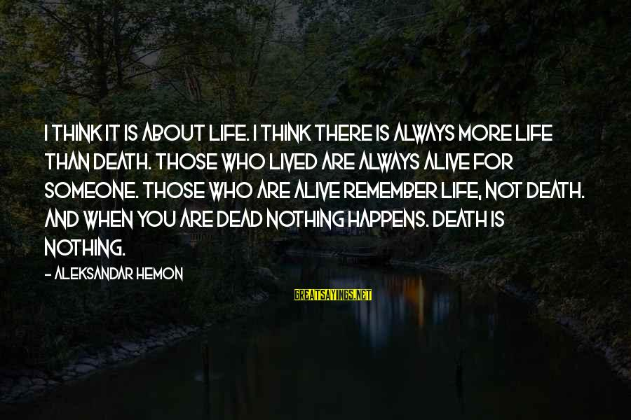 Someone Always There For You Sayings By Aleksandar Hemon: I think it is about life. I think there is always more life than death.
