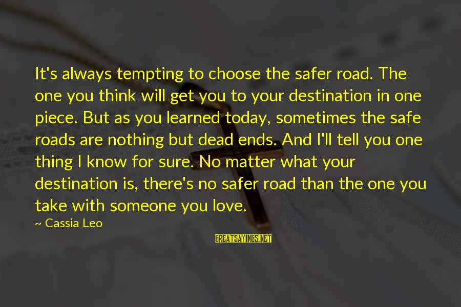 Someone Always There For You Sayings By Cassia Leo: It's always tempting to choose the safer road. The one you think will get you
