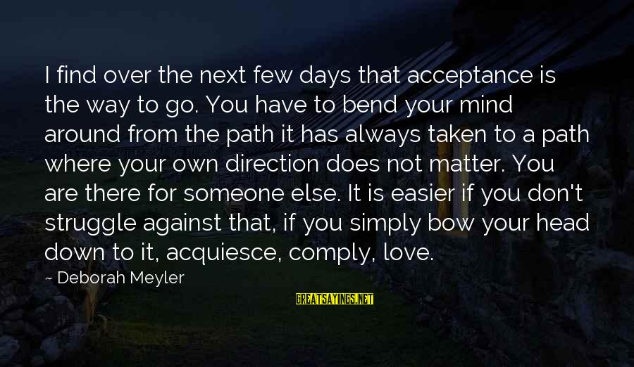 Someone Always There For You Sayings By Deborah Meyler: I find over the next few days that acceptance is the way to go. You