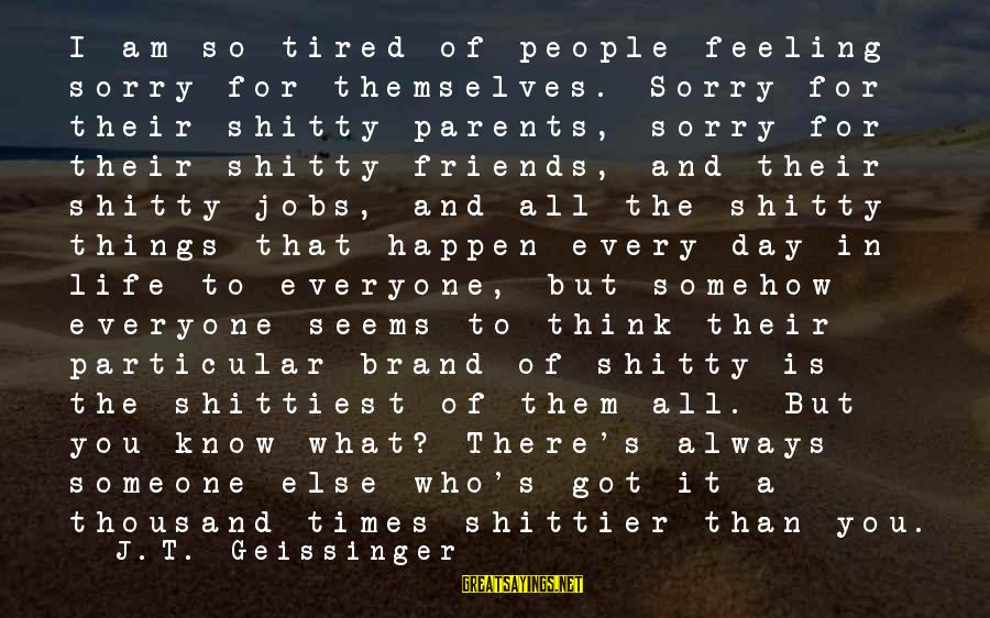 Someone Always There For You Sayings By J.T. Geissinger: I am so tired of people feeling sorry for themselves. Sorry for their shitty parents,