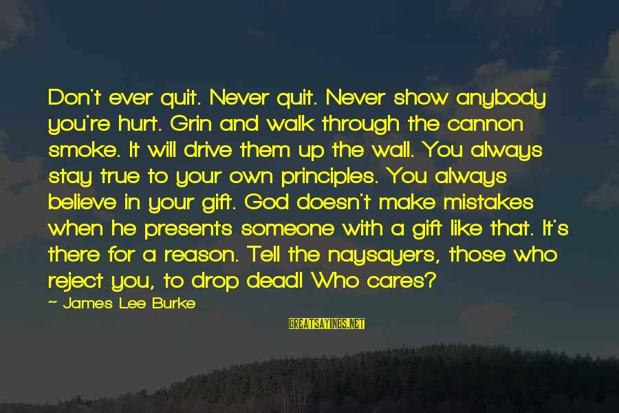 Someone Always There For You Sayings By James Lee Burke: Don't ever quit. Never quit. Never show anybody you're hurt. Grin and walk through the