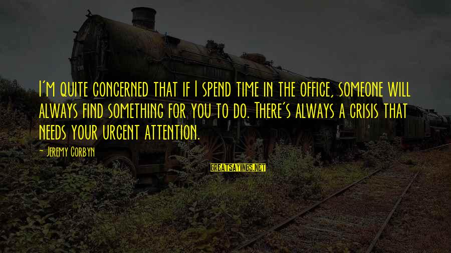 Someone Always There For You Sayings By Jeremy Corbyn: I'm quite concerned that if I spend time in the office, someone will always find