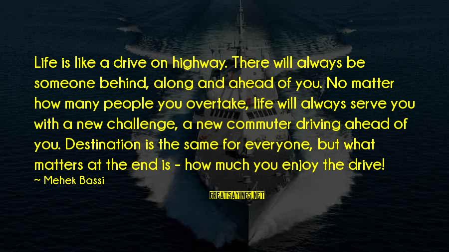 Someone Always There For You Sayings By Mehek Bassi: Life is like a drive on highway. There will always be someone behind, along and