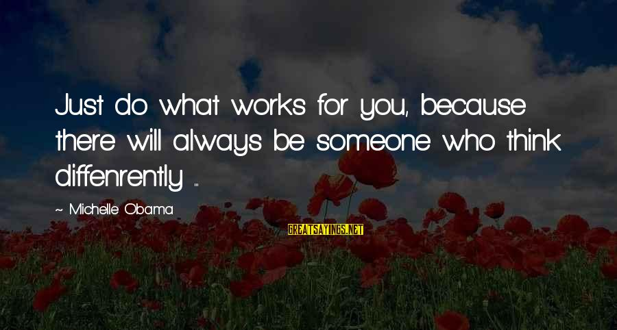 Someone Always There For You Sayings By Michelle Obama: Just do what works for you, because there will always be someone who think diffenrently
