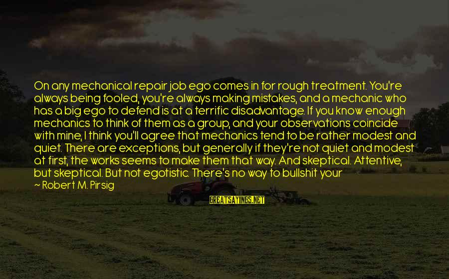 Someone Always There For You Sayings By Robert M. Pirsig: On any mechanical repair job ego comes in for rough treatment. You're always being fooled,