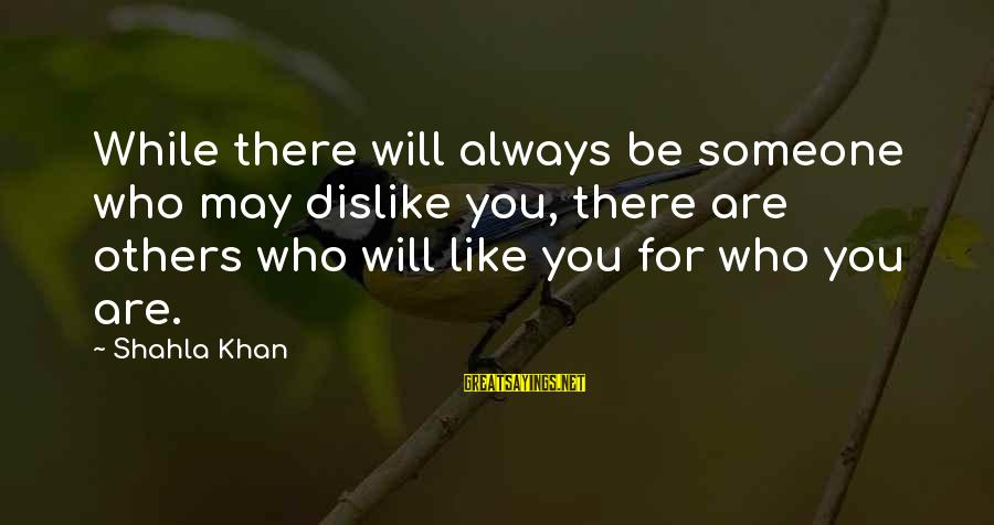 Someone Always There For You Sayings By Shahla Khan: While there will always be someone who may dislike you, there are others who will