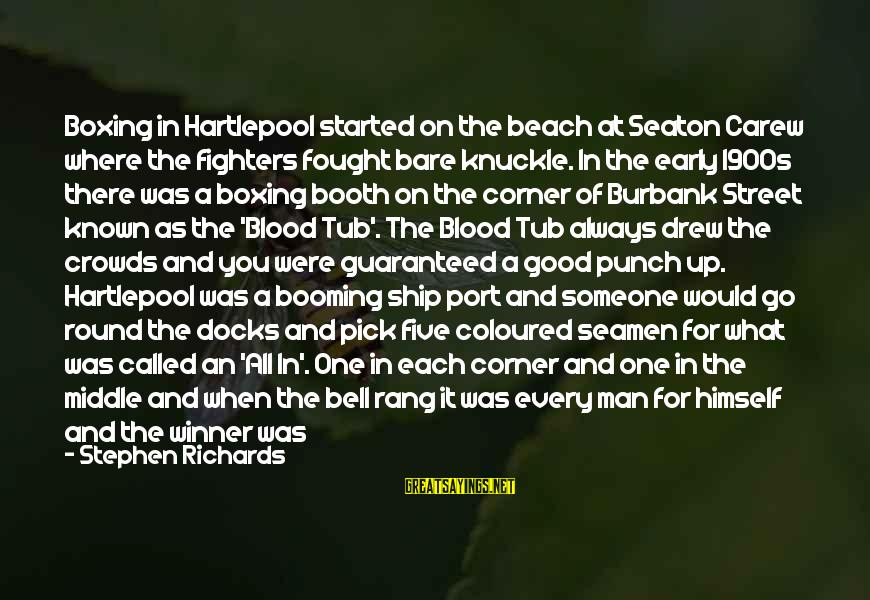 Someone Always There For You Sayings By Stephen Richards: Boxing in Hartlepool started on the beach at Seaton Carew where the fighters fought bare