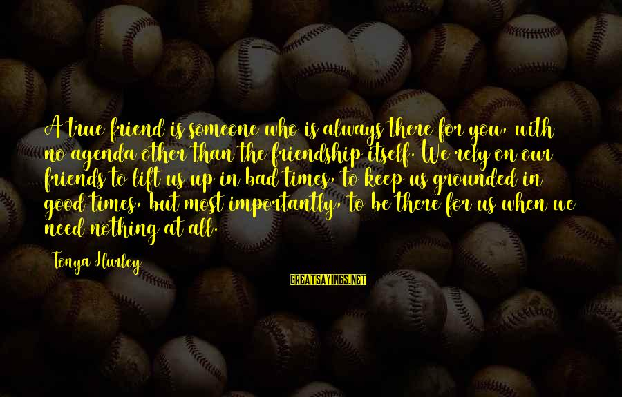 Someone Always There For You Sayings By Tonya Hurley: A true friend is someone who is always there for you, with no agenda other