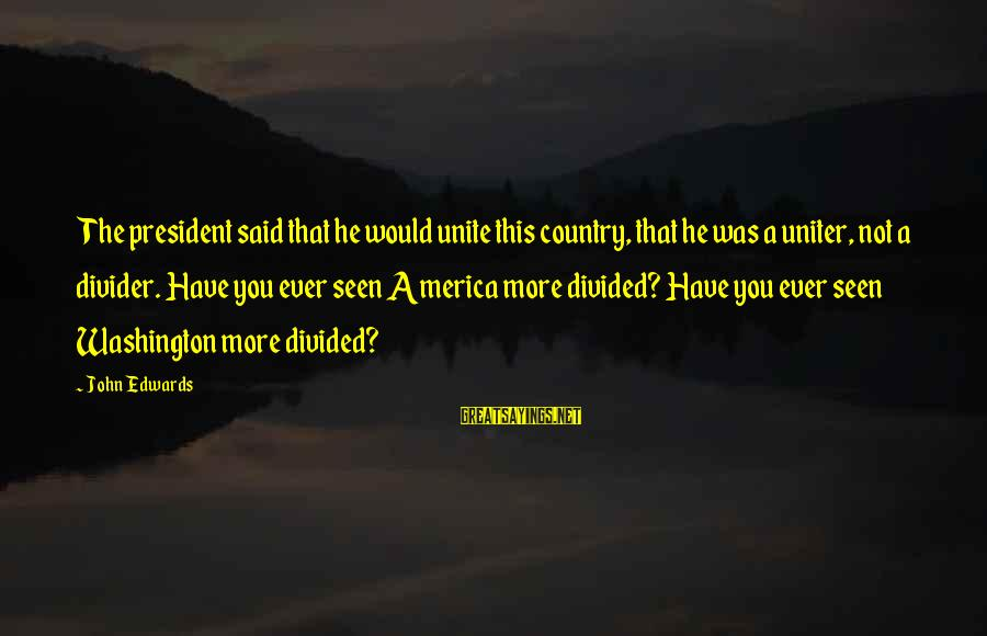 Someone Else Making Her Smile Sayings By John Edwards: The president said that he would unite this country, that he was a uniter, not