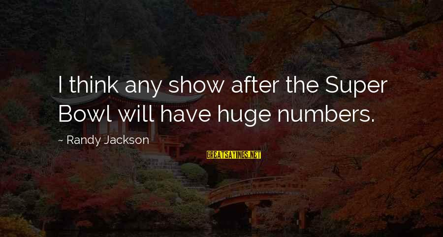 Someone Else Making Her Smile Sayings By Randy Jackson: I think any show after the Super Bowl will have huge numbers.