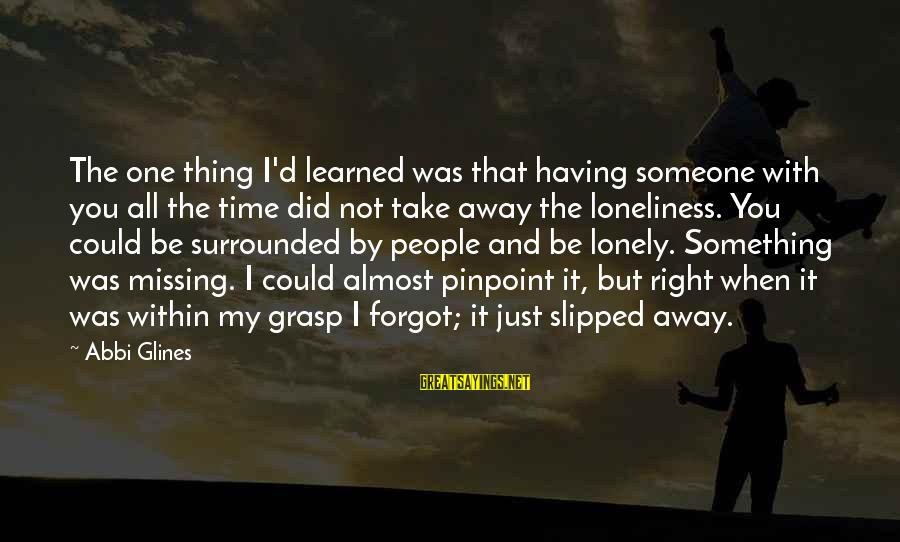 Someone Missing You Sayings By Abbi Glines: The one thing I'd learned was that having someone with you all the time did