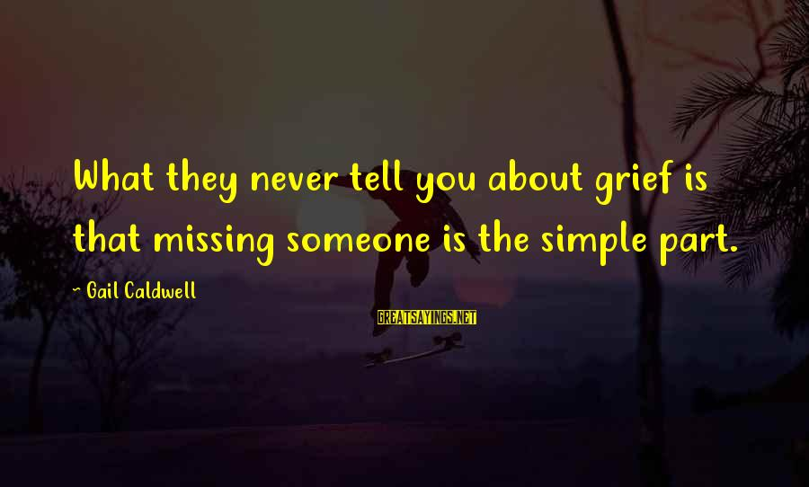 Someone Missing You Sayings By Gail Caldwell: What they never tell you about grief is that missing someone is the simple part.