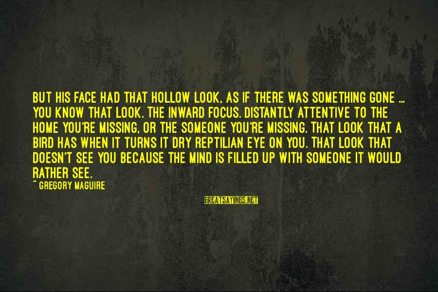 Someone Missing You Sayings By Gregory Maguire: But his face had that hollow look, as if there was something gone ... you