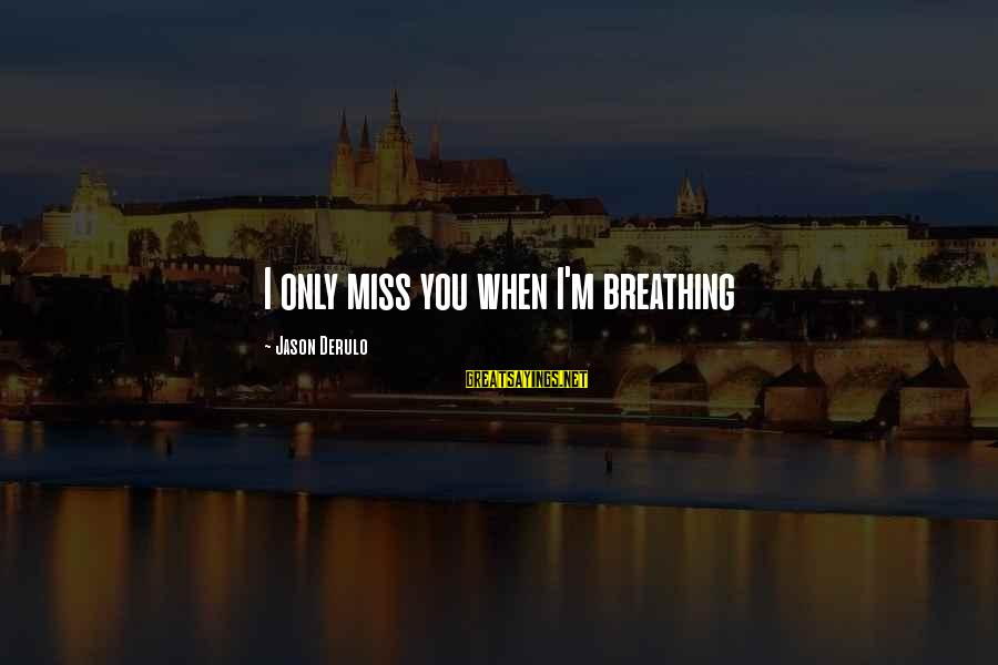 Someone Missing You Sayings By Jason Derulo: I only miss you when I'm breathing