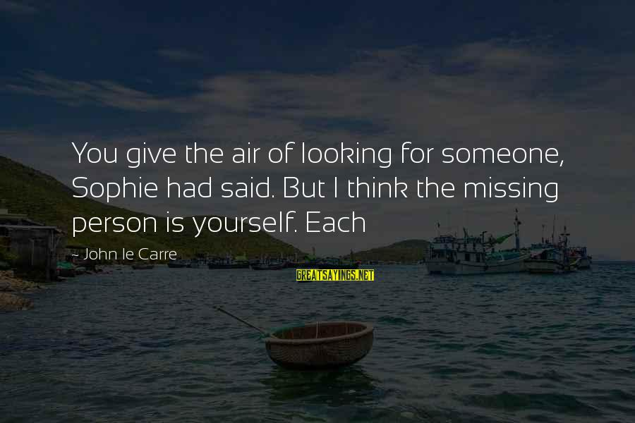 Someone Missing You Sayings By John Le Carre: You give the air of looking for someone, Sophie had said. But I think the