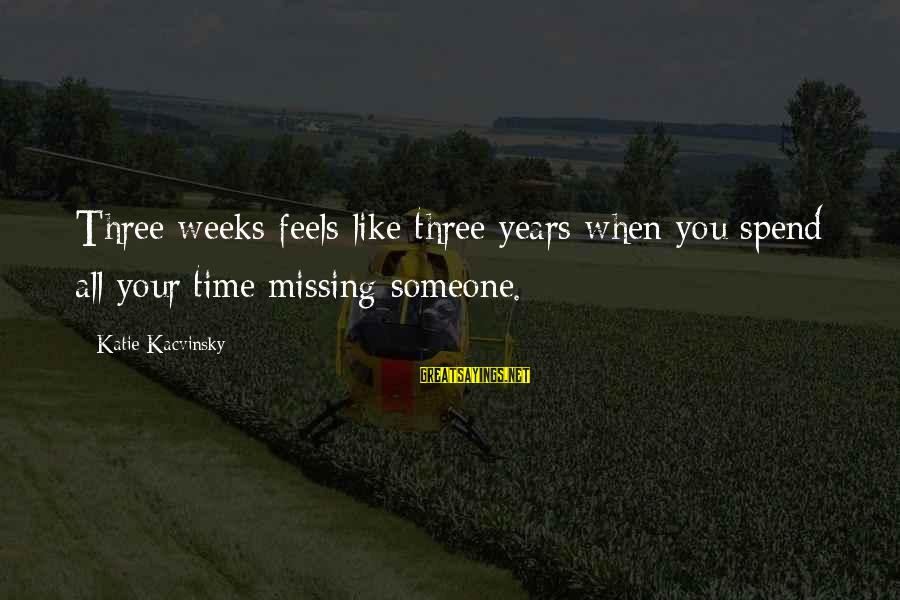 Someone Missing You Sayings By Katie Kacvinsky: Three weeks feels like three years when you spend all your time missing someone.