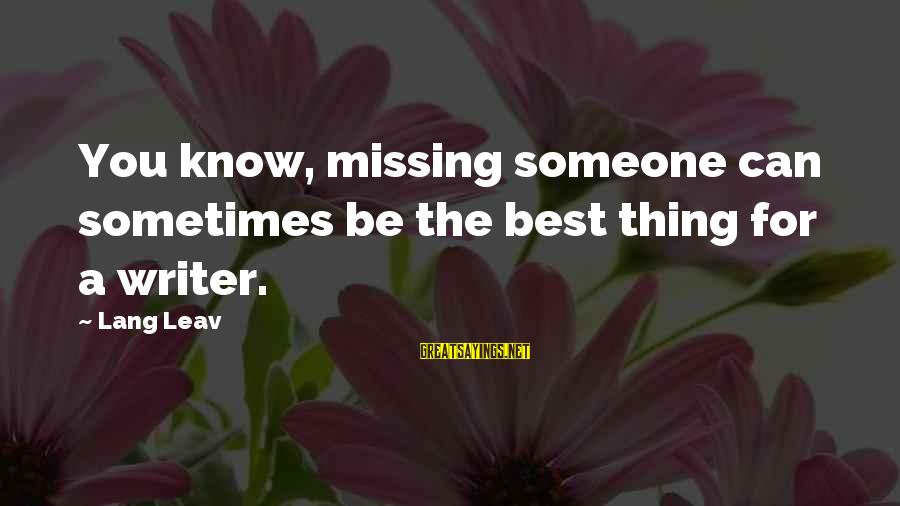 Someone Missing You Sayings By Lang Leav: You know, missing someone can sometimes be the best thing for a writer.