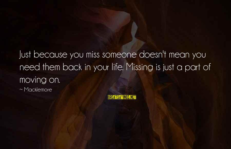 Someone Missing You Sayings By Macklemore: Just because you miss someone doesn't mean you need them back in your life. Missing