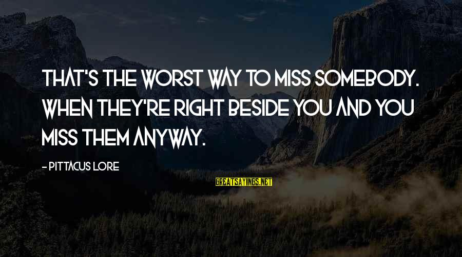 Someone Missing You Sayings By Pittacus Lore: That's the worst way to miss somebody. When they're right beside you and you miss
