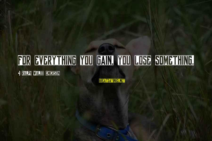 Someone Missing You Sayings By Ralph Waldo Emerson: For everything you gain, you lose something.