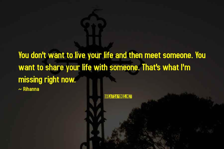 Someone Missing You Sayings By Rihanna: You don't want to live your life and then meet someone. You want to share