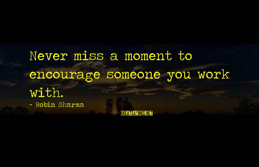 Someone Missing You Sayings By Robin Sharma: Never miss a moment to encourage someone you work with.