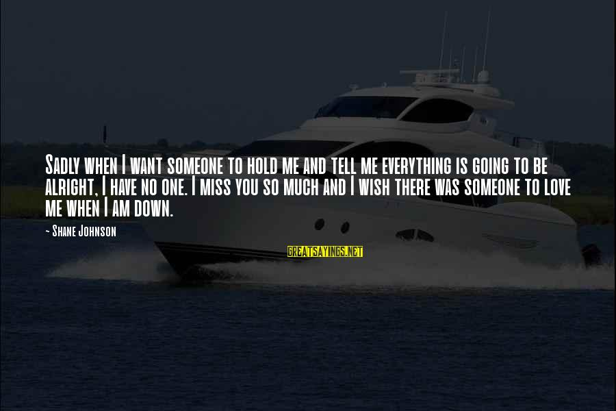 Someone Missing You Sayings By Shane Johnson: Sadly when I want someone to hold me and tell me everything is going to