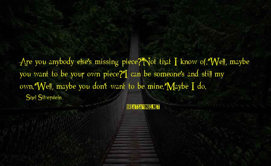 Someone Missing You Sayings By Shel Silverstein: Are you anybody else's missing piece?''Not that I know of.''Well, maybe you want to be