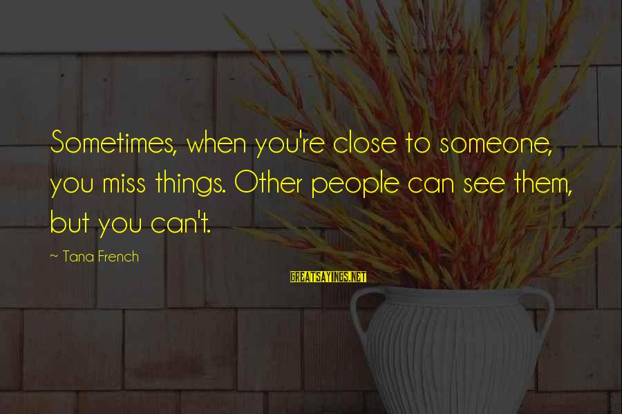 Someone Missing You Sayings By Tana French: Sometimes, when you're close to someone, you miss things. Other people can see them, but