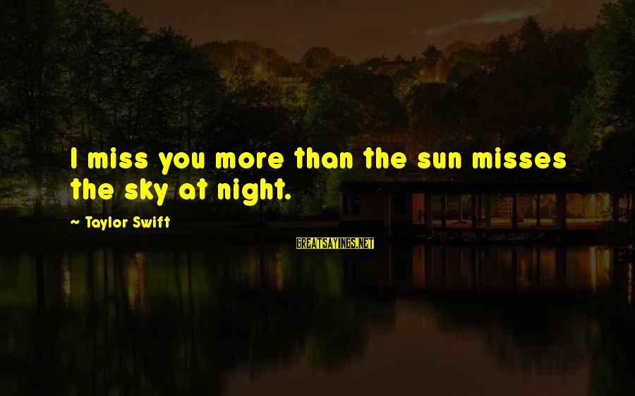 Someone Missing You Sayings By Taylor Swift: I miss you more than the sun misses the sky at night.
