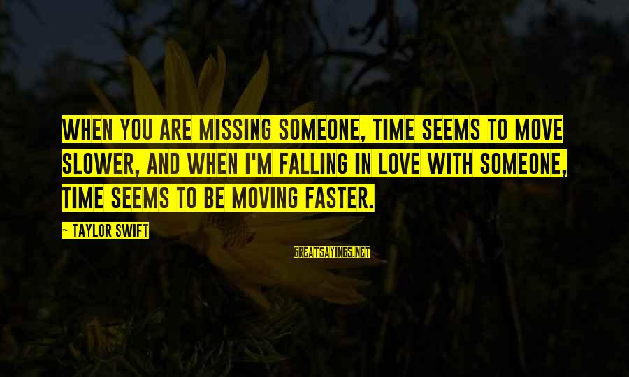 Someone Missing You Sayings By Taylor Swift: When you are missing someone, time seems to move slower, and when I'm falling in