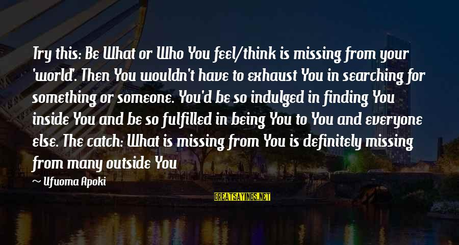 Someone Missing You Sayings By Ufuoma Apoki: Try this: Be What or Who You feel/think is missing from your 'world'. Then You
